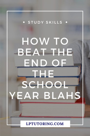 How to Beat the End of the School Year Blahs | LP Tutoring