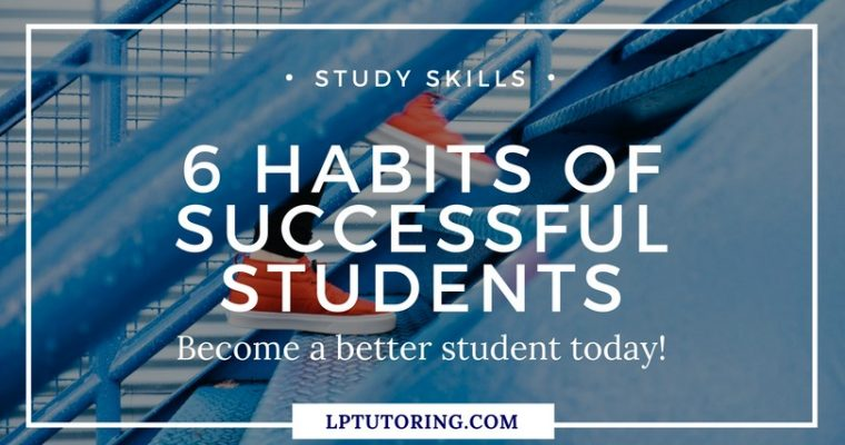 6 Habits of Successful Students – Become a Better Student!