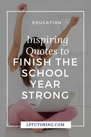 15 Inspiring Quotes To Finish The School Year Strong Lp Tutoring