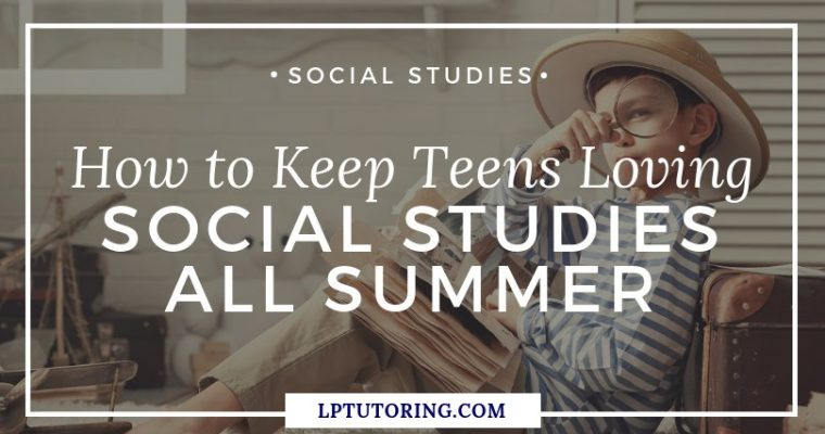 How to Keep Teens Loving Social Studies All Summer