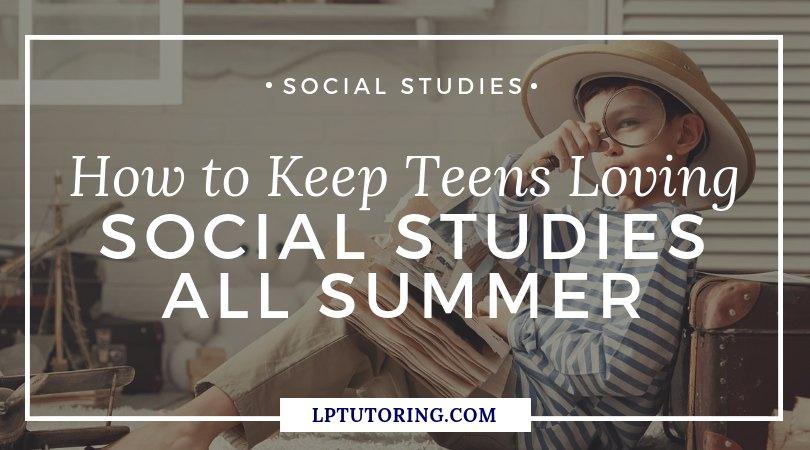 How to Keep Teens Loving Social Studies All Summer