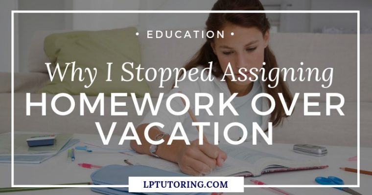 Why I Stopped Assigning Homework Over Vacation