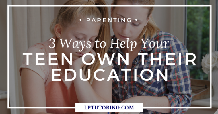 3 Ways to Help Your Teen Own Their Education