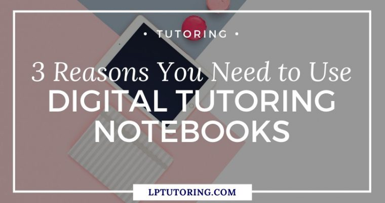 3 Reasons You Need to Use Digital Tutoring Notebooks